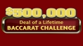 $500,000 Deal of a Lifetime Baccarat Challenge